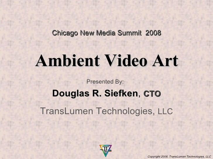 Ambient Video Art Presented By:   Douglas R. Siefken ,  CTO TransLumen Technologies,  LLC Chicago New Media Summit  2008