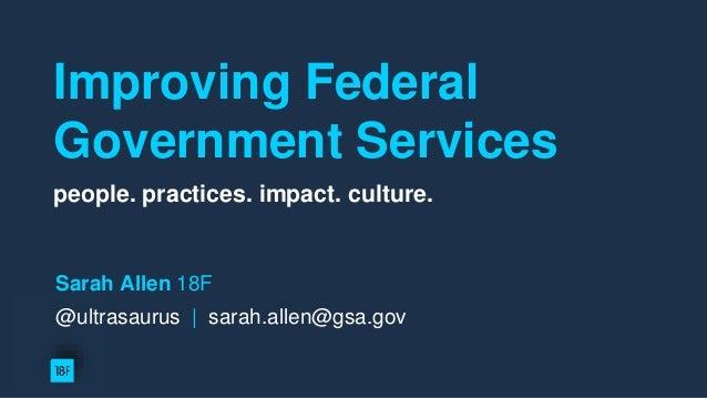 Improving Federal Government Services people. practices. impact. culture. W Sarah Allen 18F @ultrasaurus   sarah.allen@gsa...