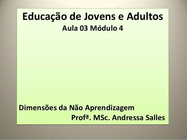 Educação de Jovens e AdultosAula 03 Módulo 4Dimensões da Não AprendizagemProfª. MSc. Andressa Salles