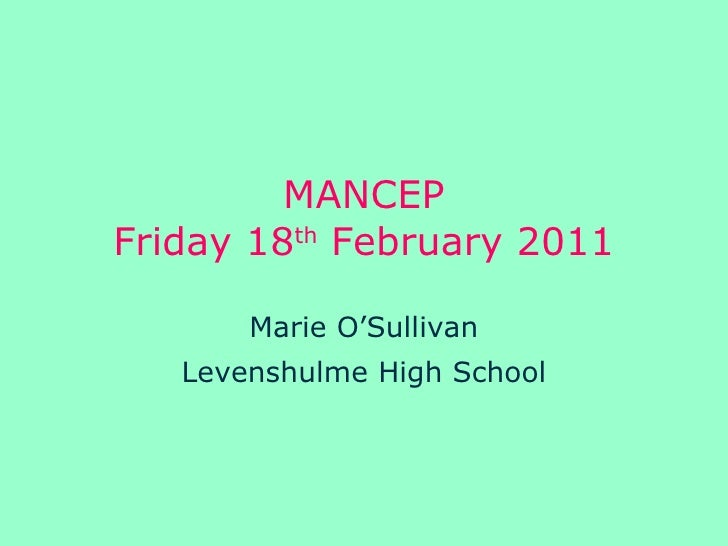 MANCEP Friday 18 th  February 2011 Marie O'Sullivan Levenshulme High School