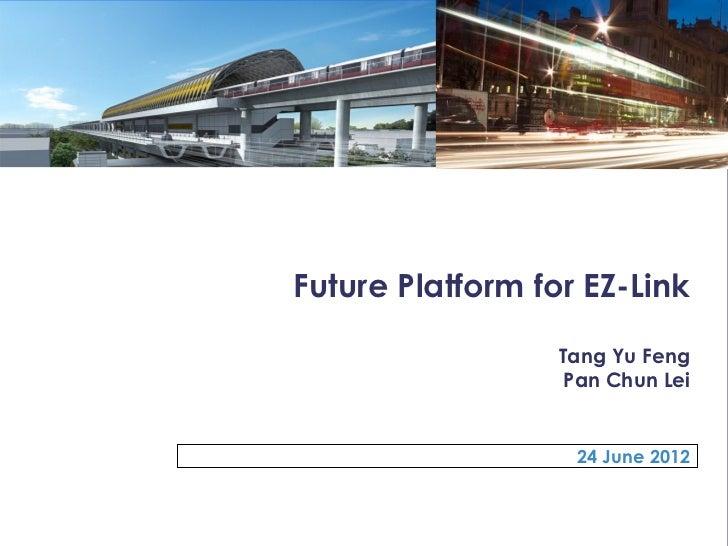 Future Platform for EZ-Link                  Tang Yu Feng                   Pan Chun Lei                   24 June 2012