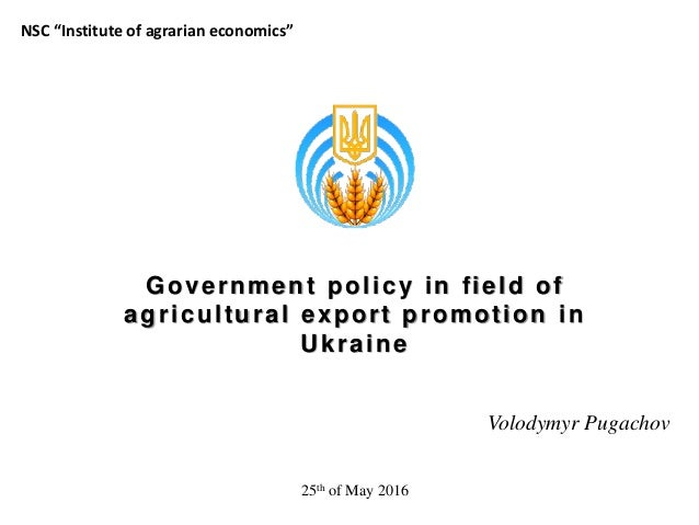 """Government policy in field of agricultural export promotion in Ukraine Volodymyr Pugachov NSC """"Institute of agrarian econo..."""
