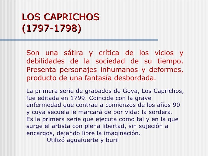 LOS CAPRICHOS  (1797-1798) Son una sátira y crítica de los vicios y debilidades de la sociedad de su tiempo. Presenta pers...
