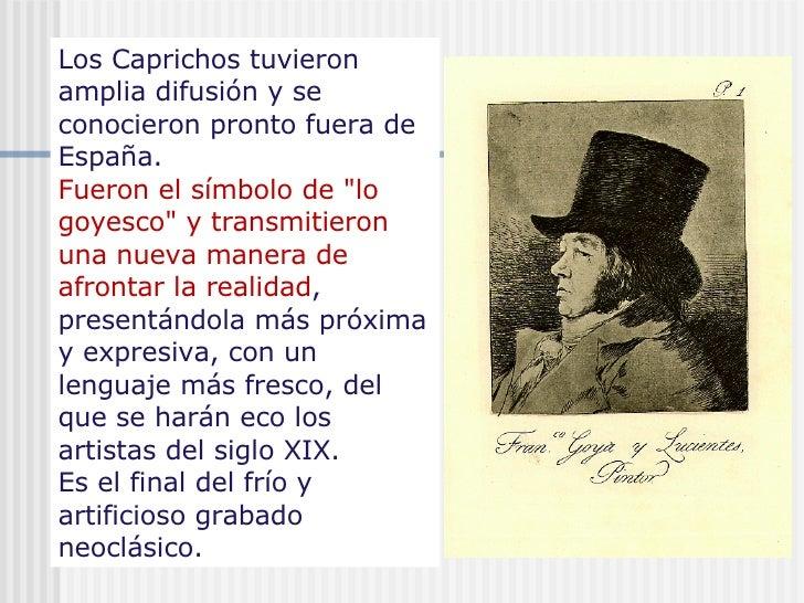 """Los Caprichos tuvieron amplia difusión y se conocieron pronto fuera de España.  Fueron el símbolo de """"lo goyesco&quot..."""