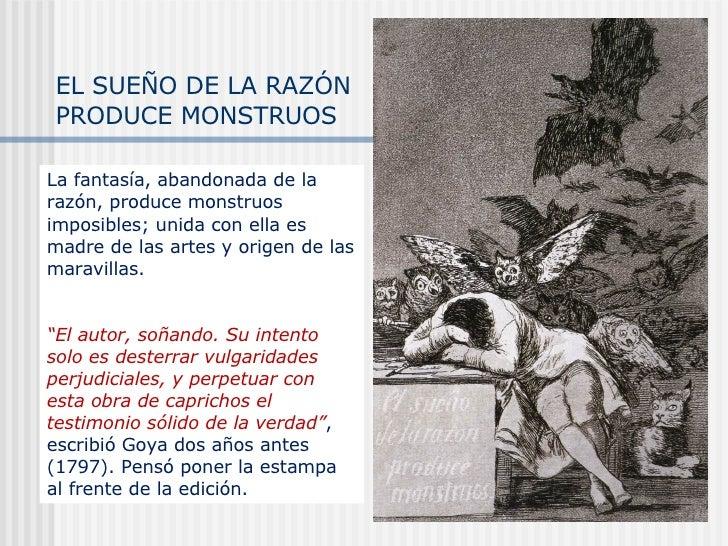 EL SUEÑO DE LA RAZÓN PRODUCE MONSTRUOS La fantasía, abandonada de la razón, produce monstruos imposibles; unida con ella e...