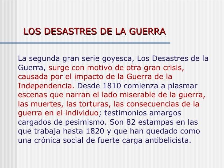 LOS DESASTRES DE LA GUERRA La segunda gran serie goyesca, Los Desastres de la Guerra,  surge con motivo de otra gran crisi...