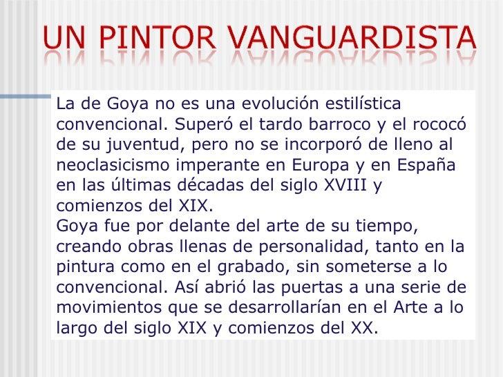 La de Goya no es una evolución estilística convencional. Superó el tardo barroco y el rococó de su juventud, pero no se in...