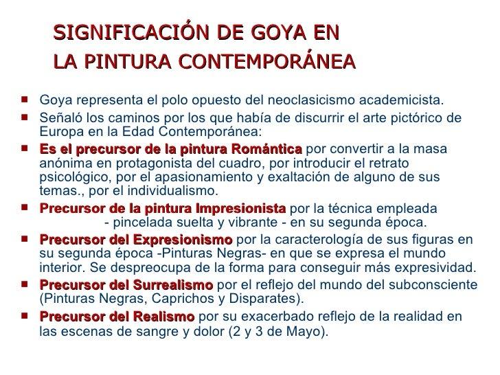 SIGNIFICACIÓN DE GOYA EN LA PINTURA CONTEMPORÁNEA   <ul><li>Goya representa el polo opuesto del neoclasicismo academicista...