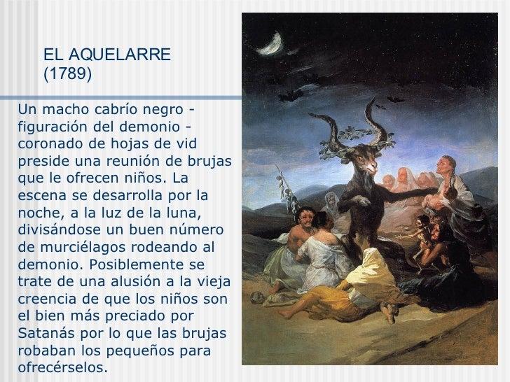 EL AQUELARRE (1789) Un macho cabrío negro - figuración del demonio - coronado de hojas de vid preside una reunión de bruja...