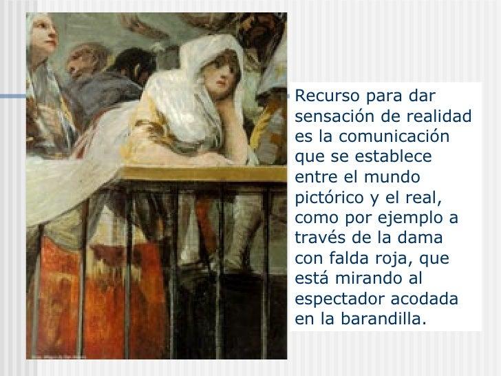 Recurso para dar sensación de realidad es la comunicación que se establece entre el mundo pictórico y el real, como por ej...