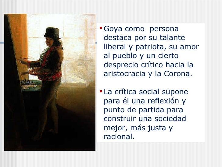 <ul><li>Goya como  persona destaca por su talante liberal y patriota, su amor al pueblo y un cierto desprecio crítico haci...