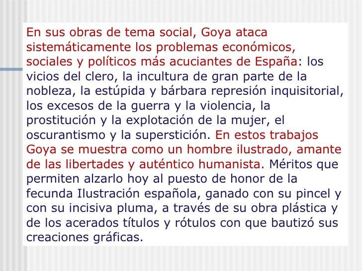 En sus obras de tema social, Goya ataca sistemáticamente los problemas económicos, sociales y políticos más acuciantes de ...