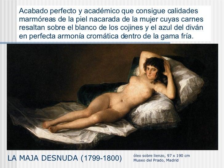LA MAJA DESNUDA ( 1799-1800) Acabado perfecto y académico que consigue calidades marmóreas de la piel nacarada de la mujer...