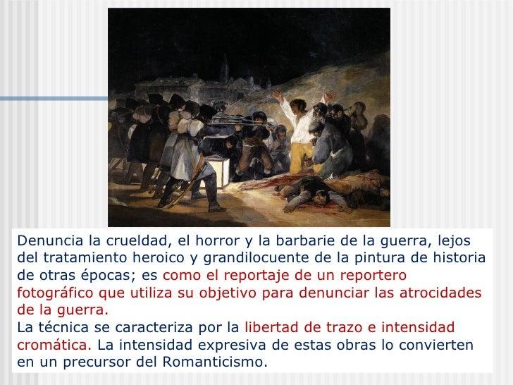 Denuncia la crueldad, el horror y la barbarie de la guerra, lejos del tratamiento heroico y grandilocuente de la pintura d...