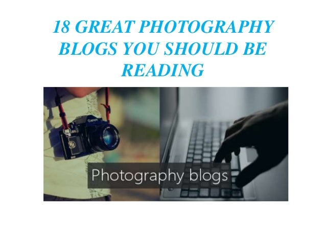 18 GREAT PHOTOGRAPHY BLOGS YOU SHOULD BE READING