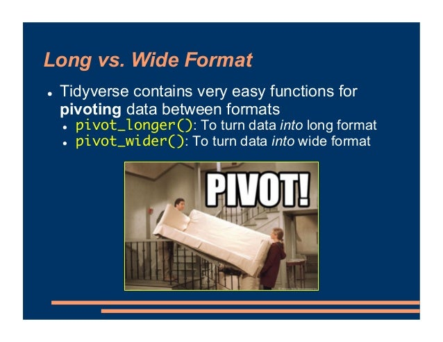 Long vs. Wide Format ! Tidyverse contains very easy functions for pivoting data between formats ! pivot_longer(): To turn ...