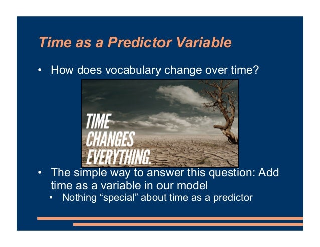 Time as a Predictor Variable • How does vocabulary change over time? • The simple way to answer this question: Add time as...