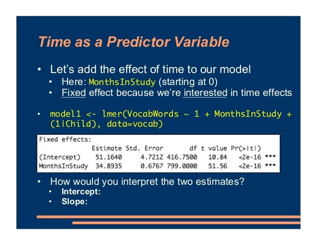 Time as a Predictor Variable • Let's add the effect of time to our model • Here: MonthsInStudy (starting at 0) • Fixed eff...