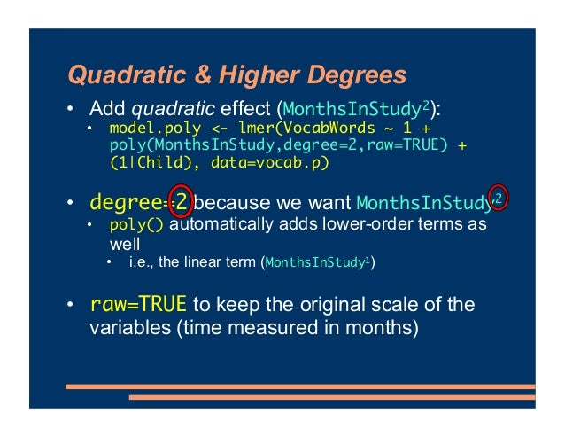 Quadratic & Higher Degrees • Add quadratic effect (MonthsInStudy2): • model.poly <- lmer(VocabWords ~ 1 + poly(MonthsInStu...