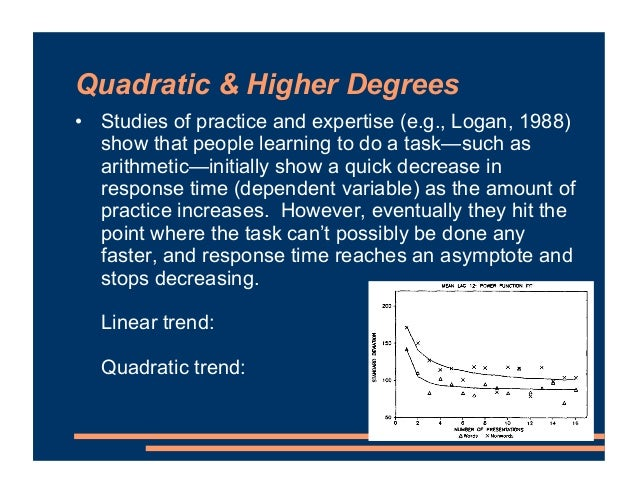 Quadratic & Higher Degrees • Studies of practice and expertise (e.g., Logan, 1988) show that people learning to do a task—...