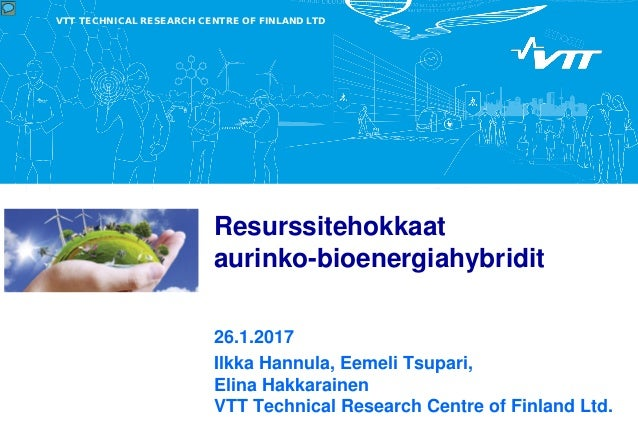 VTT TECHNICAL RESEARCH CENTRE OF FINLAND LTD Resurssitehokkaat aurinko-bioenergiahybridit 26.1.2017 Ilkka Hannula, Eemeli ...