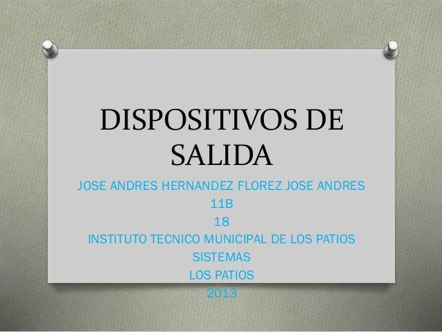 DISPOSITIVOS DE SALIDA JOSE ANDRES HERNANDEZ FLOREZ JOSE ANDRES 11B 18 INSTITUTO TECNICO MUNICIPAL DE LOS PATIOS SISTEMAS ...