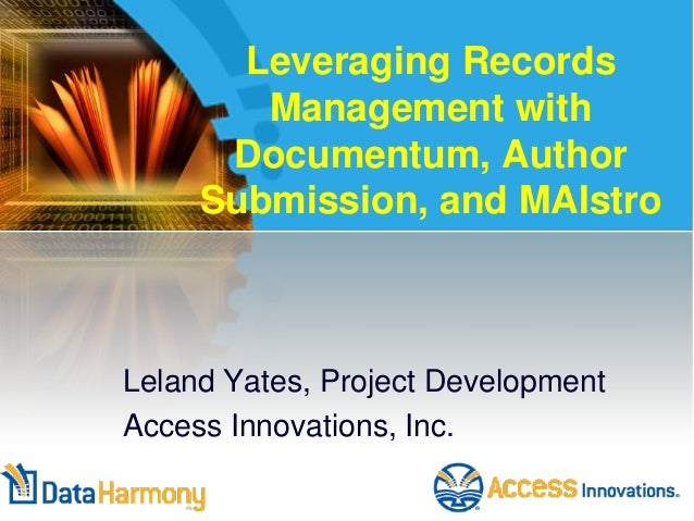 Leveraging Records Management with Documentum, Author Submission, and MAIstro Leland Yates, Project Development Access Inn...
