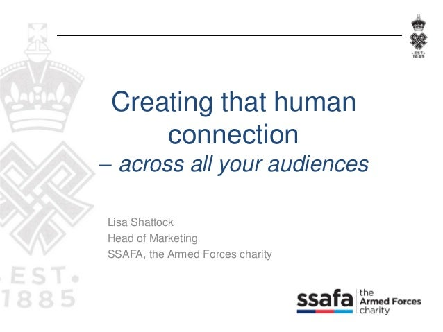 Lisa Shattock Head of Marketing SSAFA, the Armed Forces charity Creating that human connection – across all your audiences