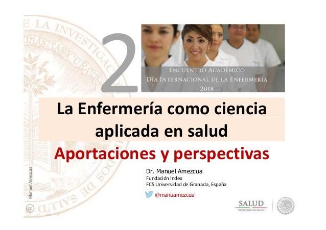 La Enfermería como cienciaLa Enfermería como ciencia aplicada en salud Aportaciones y perspectivas Dr. Manuel Amezcua Fund...