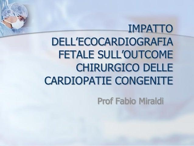 IMPATTO DELL'ECOCARDIOGRAFIA FETALE SULL'OUTCOME CHIRURGICO DELLE CARDIOPATIE CONGENITE Prof Fabio Miraldi