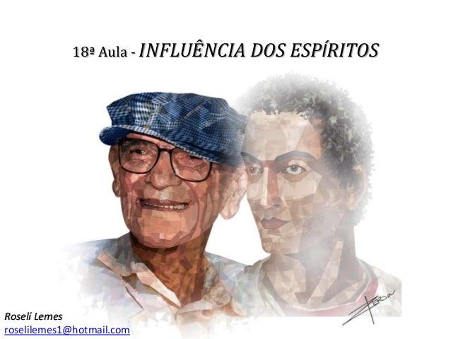 18ª Aula - INFLUÊNCIA DOS ESPÍRITOS Roselí Lemes roselilemes1@hotmail.com