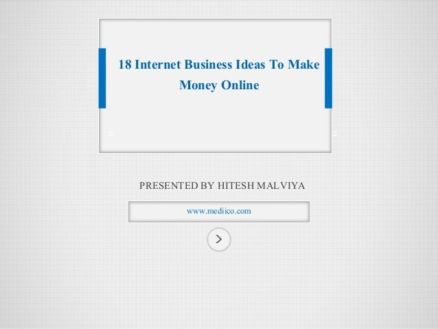 PRESENTED BY HITESH MALVIYA  www.mediico.com  18 Internet Business Ideas To Make Money Online