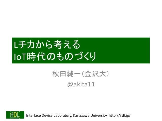 Interface Device Laboratory, Kanazawa University http://ifdl.jp/ Lチカから考える IoT時代のものづくり 秋田純一(金沢大) @akita11