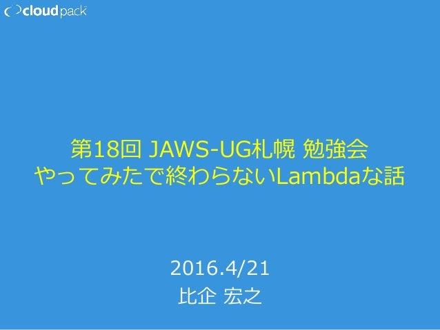 第18回 JAWS-‐‑‒UG札幌 勉強会 やってみたで終わらないLambdaな話 2016.4/21 ⽐比企 宏之
