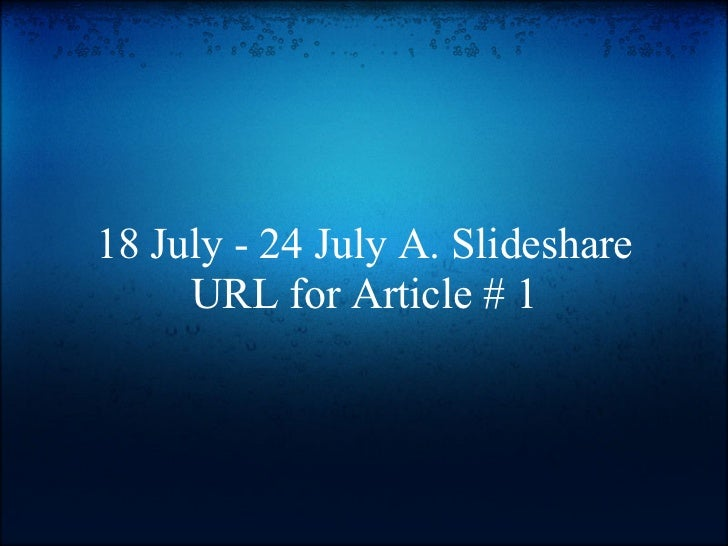 18 July - 24 July A. Slideshare     URL for Article # 1