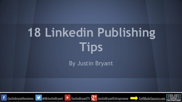 18 Linkedin Publishing Tips By Justin Bryant