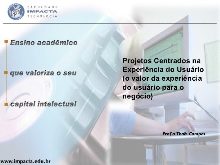 Projetos Centrados na Experiência do Usuário (o valor da experiência do usuário para o negócio) Prof.a Thaïs Campas