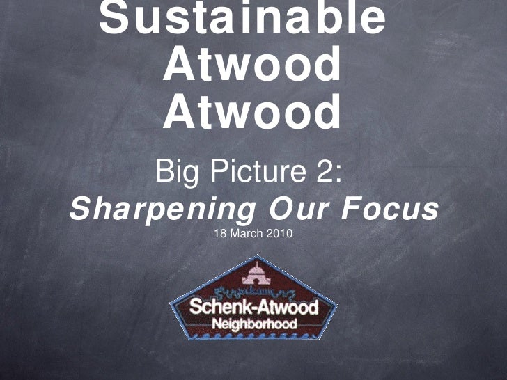 Sustainable  Atwood Atwood Big Picture 2:  Sharpening Our Focus 18 March 2010