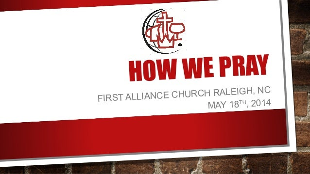 HOW WE PRAY FIRST ALLIANCE CHURCH RALEIGH, NC MAY 18TH, 2014