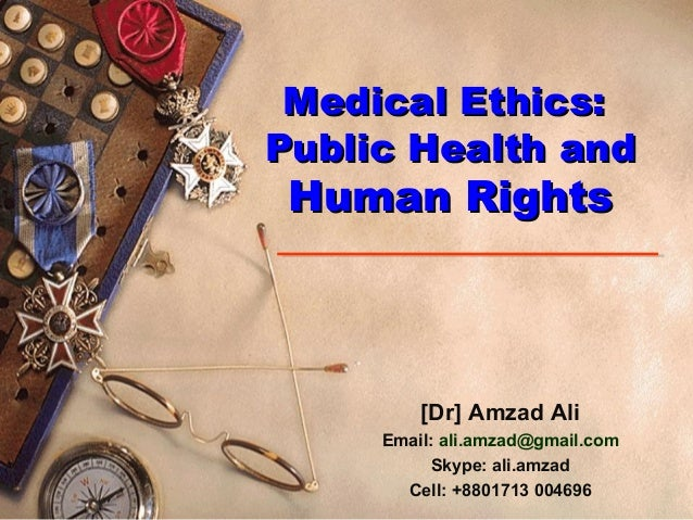 Medical Ethics:Medical Ethics: Public Health andPublic Health and Human RightsHuman Rights [Dr] Amzad Ali Email: ali.amzad...