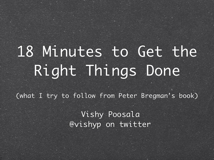18 Minutes to Get the  Right Things Done(what I try to follow from Peter Bregman's book)                Vishy Poosala     ...