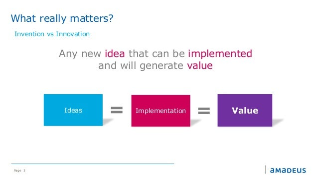 Page 3 Any new idea that can be implemented and will generate value Ideas Implementation Value What really matters? Invent...