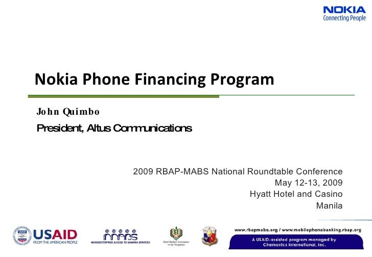 Nokia Phone Financing Program 2009 RBAP-MABS National Roundtable Conference May 12-13, 2009 Hyatt Hotel and Casino Manila ...