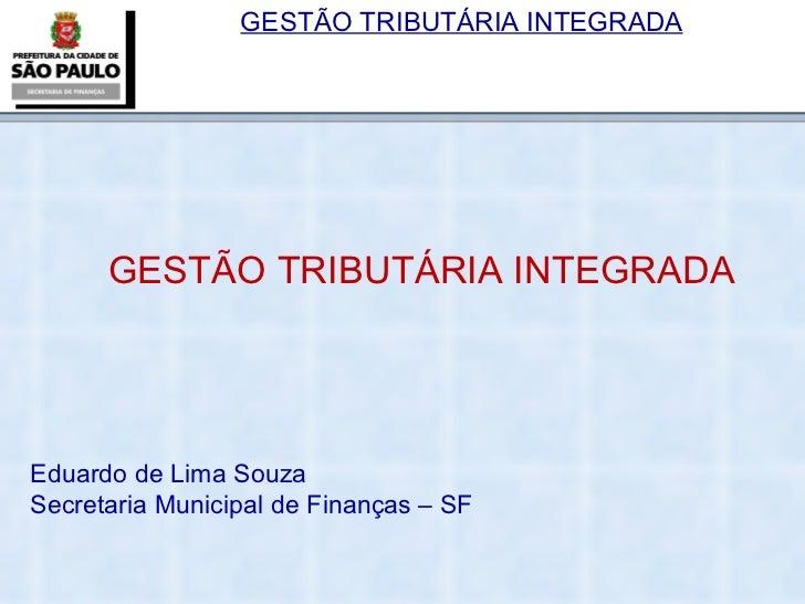 GESTÃO TRIBUTÁRIA INTEGRADA Eduardo de Lima Souza Secretaria Municipal de Finanças – SF