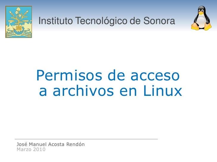 Instituto Tecnológico de Sonora            Permisos de acceso        a archivos en Linux   José Manuel Acosta Rendón Marzo...