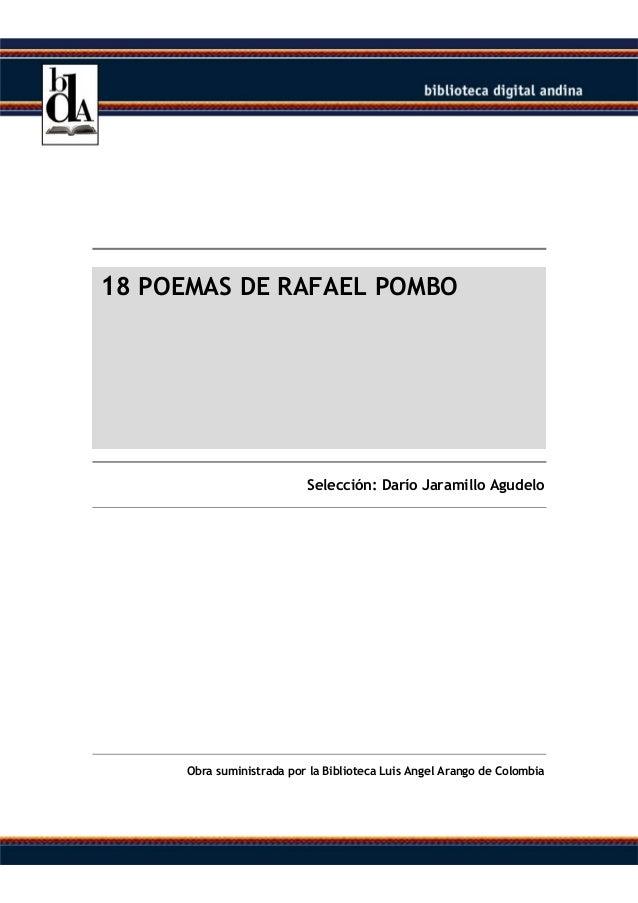 18 POEMAS DE RAFAEL POMBO  Selección: Darío Jaramillo Agudelo  Obra suministrada por la Biblioteca Luis Angel Arango de Co...