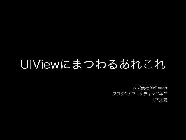 UIViewにまつわるあれこれ 株式会社BizReach プロダクトマーケティング本部 山下大輔