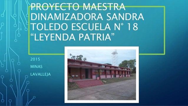 "PROYECTO MAESTRA DINAMIZADORA SANDRA TOLEDO ESCUELA N° 18 ""LEYENDA PATRIA"" 2015 MINAS LAVALLEJA"