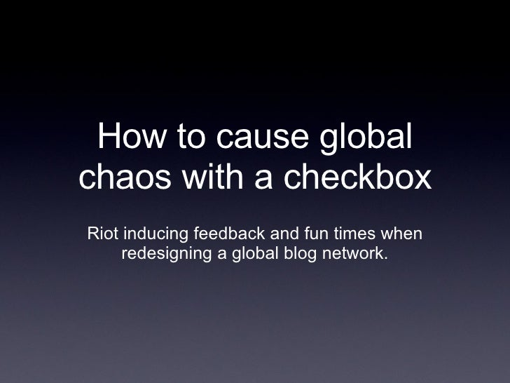 How to cause global chaos with a checkbox Riot inducing feedback and fun times when redesigning a global blog network.