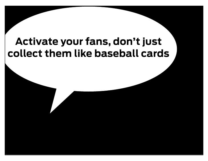 Activate your fans, don't just collect them like baseball cards